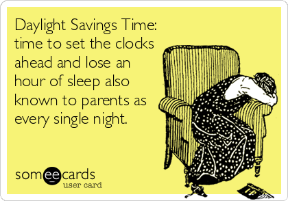 Daylight Savings Time: time to set the clocks ahead and lose an hour of sleep also known to parents as every single night.
