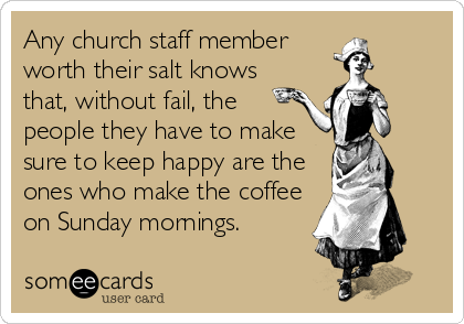 Any church staff member worth their salt knows that, without fail, the  people they have to make sure to keep happy are the  ones who make the coffee on Sunday mornings.