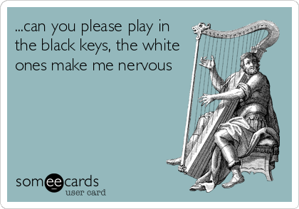 ...can you please play in the black keys, the white ones make me nervous