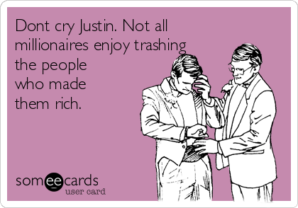 Dont cry Justin. Not all millionaires enjoy trashing the people who made them rich.