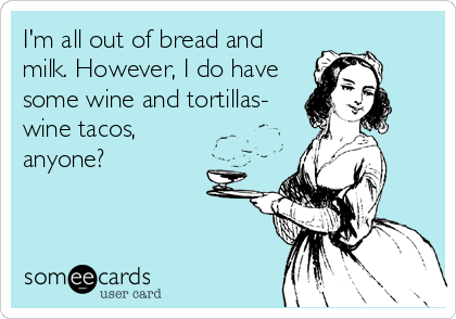 I'm all out of bread and milk. However, I do have some wine and tortillas- wine tacos, anyone?