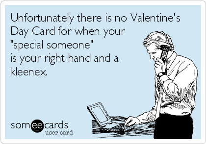 "Unfortunately there is no Valentine's Day Card for when your ""special someone"" is your right hand and a kleenex."