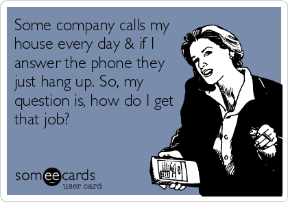 Some company calls my house every day & if I answer the phone they just hang up. So, my question is, how do I get that job?