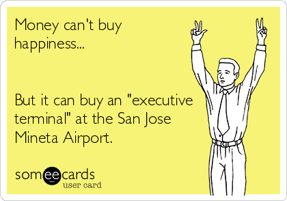 "Money can't buy happiness...   But it can buy an ""executive  terminal"" at the San Jose Mineta Airport."