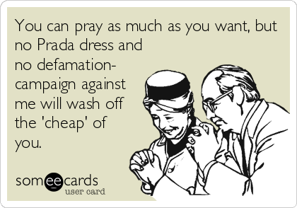 You can pray as much as you want, but no Prada dress and no defamation- campaign against me will wash off the 'cheap' of you.