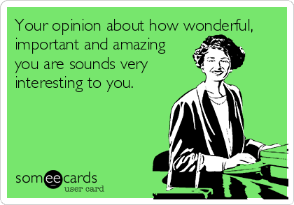 Your opinion about how wonderful, important and amazing you are sounds very interesting to you.