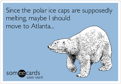 Since the polar ice caps are supposedly melting, maybe I should move to Atlanta...
