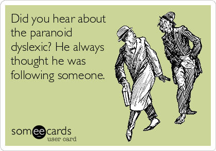 Did you hear about the paranoid dyslexic? He always thought he was following someone.