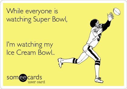 While everyone is watching Super Bowl,   I'm watching my  Ice Cream Bowl..