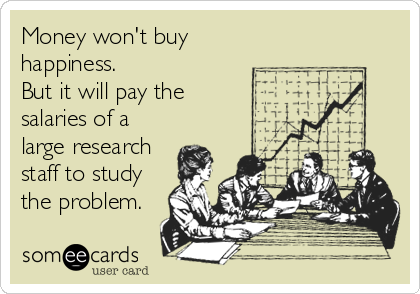 Money won't buy happiness.  But it will pay the  salaries of a large research staff to study the problem.
