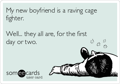 My new boyfriend is a raving cage fighter.  Well... they all are, for the first  day or two.