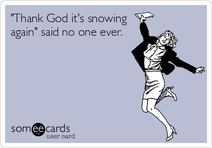 """""""Thank God it's snowing again"""" said no one ever."""