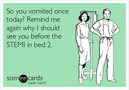 So you vomited once today? Remind me  again why I should  see you before the STEMI in bed 2.