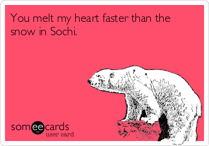 You melt my heart faster than the snow in Sochi.