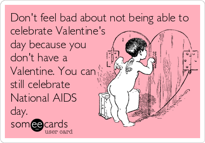 Don't feel bad about not being able to celebrate Valentine's day because you don't have a Valentine. You can still celebrate National AIDS day.