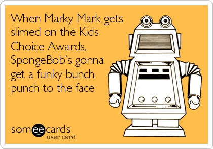 When Marky Mark gets slimed on the Kids Choice Awards, SpongeBob's gonna get a funky bunch punch to the face