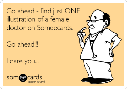 Go ahead - find just ONE illustration of a female doctor on Someecards.  Go ahead!!!  I dare you...