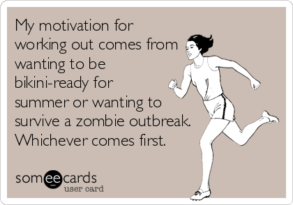 My motivation for working out comes from wanting to be bikini-ready for summer or wanting to survive a zombie outbreak.  Whichever comes first.