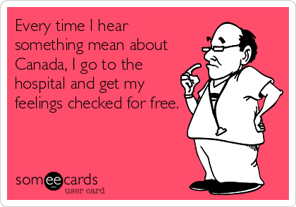 Every time I hear something mean about Canada, I go to the hospital and get my feelings checked for free.