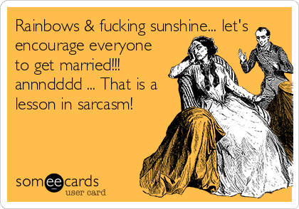 Rainbows & fucking sunshine... let's encourage everyone to get married!!! annndddd ... That is a lesson in sarcasm!
