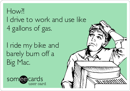 How?! I drive to work and use like 4 gallons of gas.  I ride my bike and barely burn off a Big Mac.