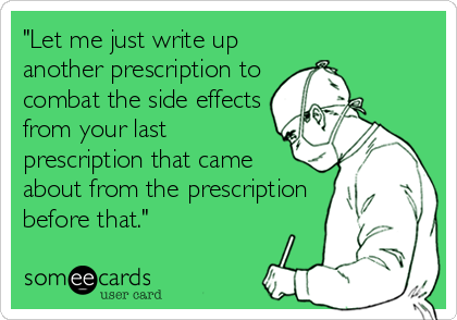 """""""Let me just write up another prescription to combat the side effects from your last prescription that came about from the prescription before that."""""""