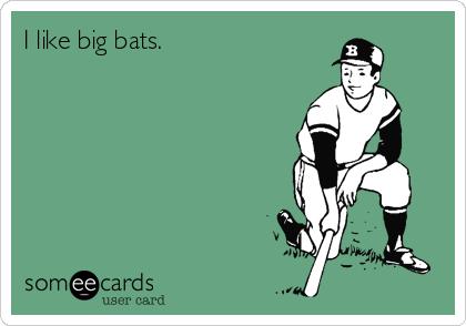 I like big bats.