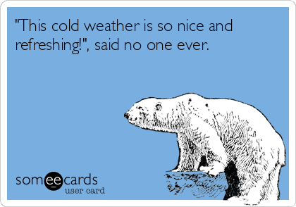 """This cold weather is so nice and refreshing!"", said no one ever."
