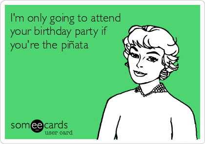 I'm only going to attend your birthday party if you're the piñata