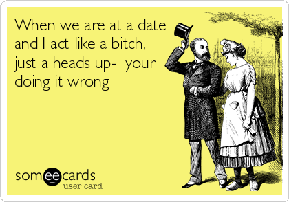 When we are at a date and I act like a bitch, just a heads up-  your doing it wrong