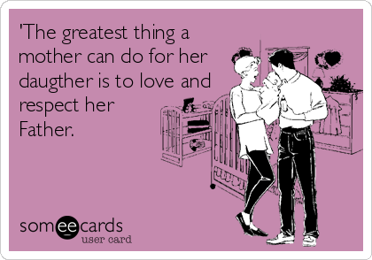 'The greatest thing a mother can do for her daugther is to love and respect her Father.