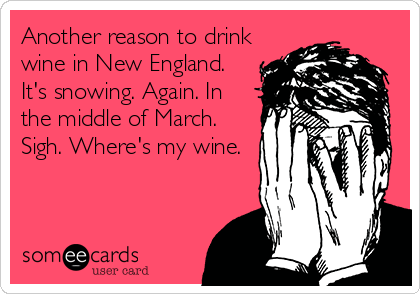 Another reason to drink wine in New England. It's snowing. Again. In the middle of March. Sigh. Where's my wine.
