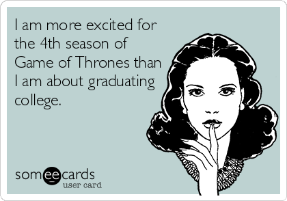 I am more excited for the 4th season of Game of Thrones than I am about graduating college.