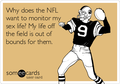 Why does the NFL want to monitor my sex life? My life off the field is out of bounds for them.