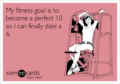 My fitness goal is to become a perfect 10 so I can finally date a 6.