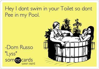 "Hey I dont swim in your Toilet so dont Pee in my Pool.     -Dom Russo ""Lyss"""