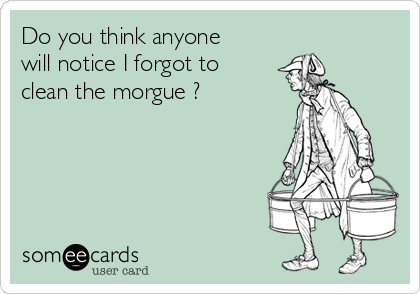 Do you think anyone will notice I forgot to clean the morgue ?