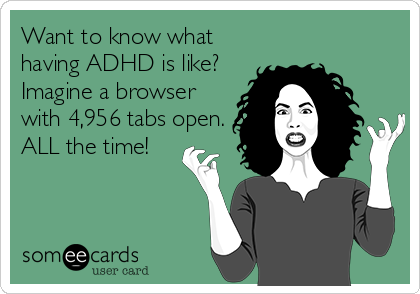 Want to know what having ADHD is like? Imagine a browser with 4,956 tabs open. ALL the time!