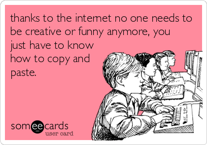 thanks to the internet no one needs to be creative or funny anymore, you just have to know how to copy and paste.