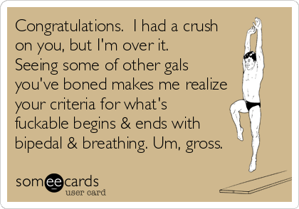 Congratulations.  I had a crush on you, but I'm over it.  Seeing some of other gals  you've boned makes me realize your criteria for what's fuckable begins & ends with bipedal & breathing. Um, gross.
