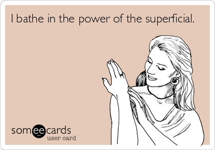 I bathe in the power of the superficial.