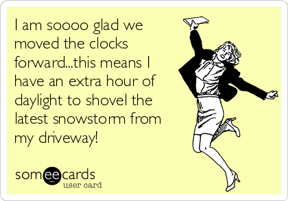 I am soooo glad we moved the clocks forward...this means I have an extra hour of daylight to shovel the  latest snowstorm from my driveway!