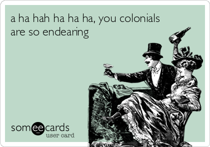 a ha hah ha ha ha, you colonials are so endearing