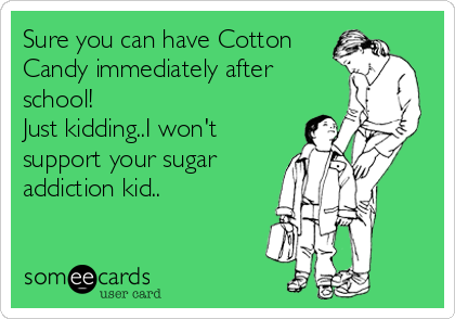 Sure you can have Cotton Candy immediately after school! Just kidding..I won't support your sugar addiction kid..