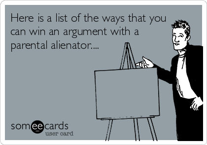 Here is a list of the ways that you can win an argument with a parental alienator....