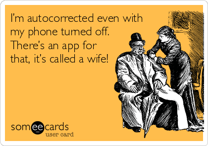 I'm autocorrected even with my phone turned off.   There's an app for that, it's called a wife!