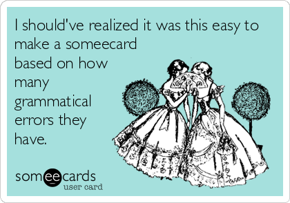 I should've realized it was this easy to make a someecard based on how many grammatical errors they have.