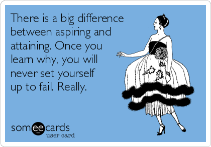 There is a big difference  between aspiring and  attaining. Once you learn why, you will never set yourself up to fail. Really.