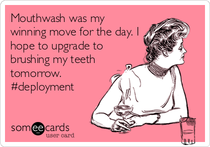 Mouthwash was my winning move for the day. I hope to upgrade to brushing my teeth tomorrow. #deployment