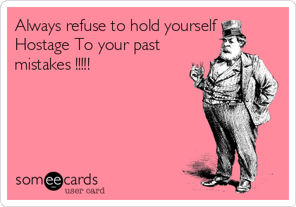 Always refuse to hold yourself Hostage To your past mistakes !!!!!